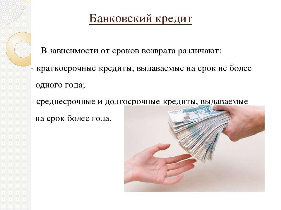 Банковский кредит В зависимости от сроков возврата различают: - краткосрочные...