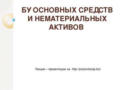 БУ ОСНОВНЫХ СРЕДСТВ И НЕМАТЕРИАЛЬНЫХ АКТИВОВ Лекции – презентации на http://p...