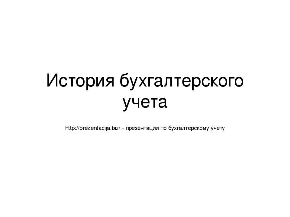 История бухгалтерского учета http://prezentacija.biz/ - презентации по бухгал...