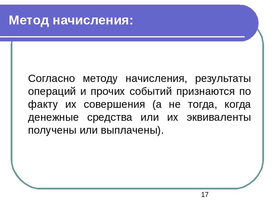 Метод начисления: Согласно методу начисления, результаты операций и прочих со...
