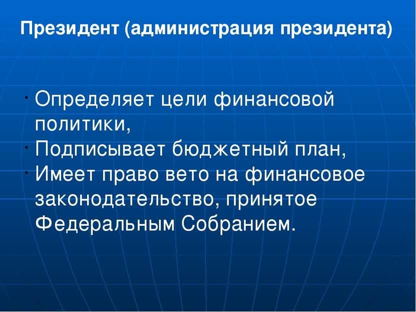 Президент (администрация президента) Определяет цели финансовой политики, Под...
