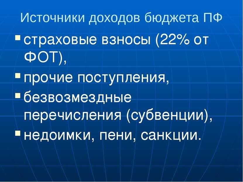 Источники доходов бюджета ПФ страховые взносы (22% от ФОТ), прочие поступлени...