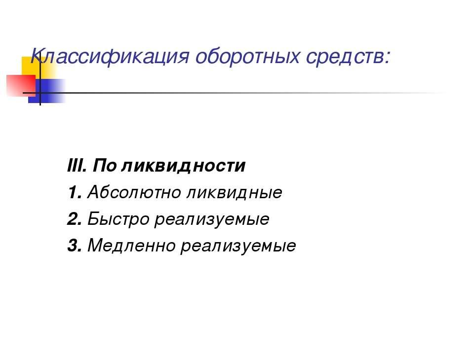 Классификация оборотных средств: III. По ликвидности 1. Абсолютно ликвидные 2...