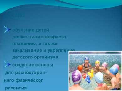 Цель: обучение детей дошкольного возраста плаванию, а так же закаливание и ук...