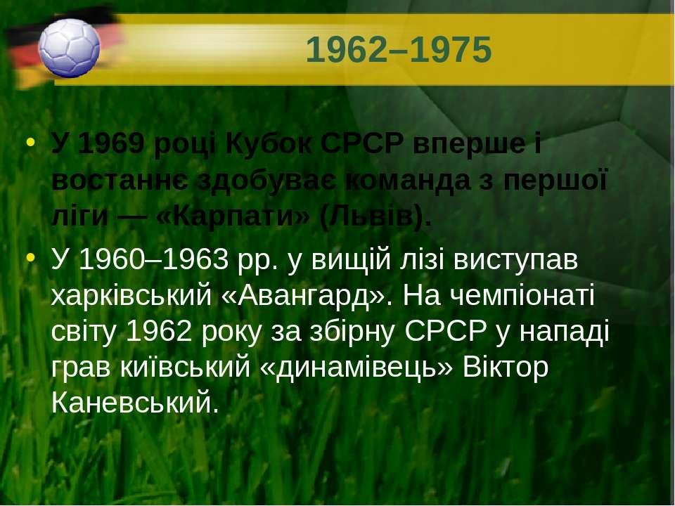 1962–1975 У 1969 році Кубок СРСР вперше і востаннє здобуває команда з першої ...