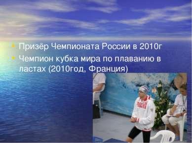 Призёр Чемпионата России в 2010г Чемпион кубка мира по плаванию в ластах (201...