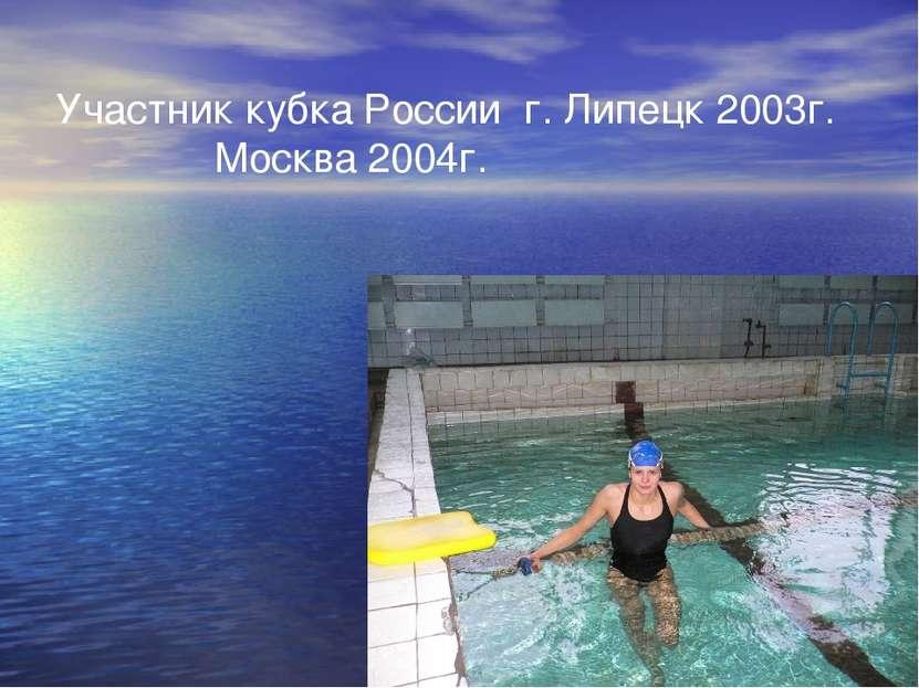 Участник кубка России г. Липецк 2003г. Москва 2004г.