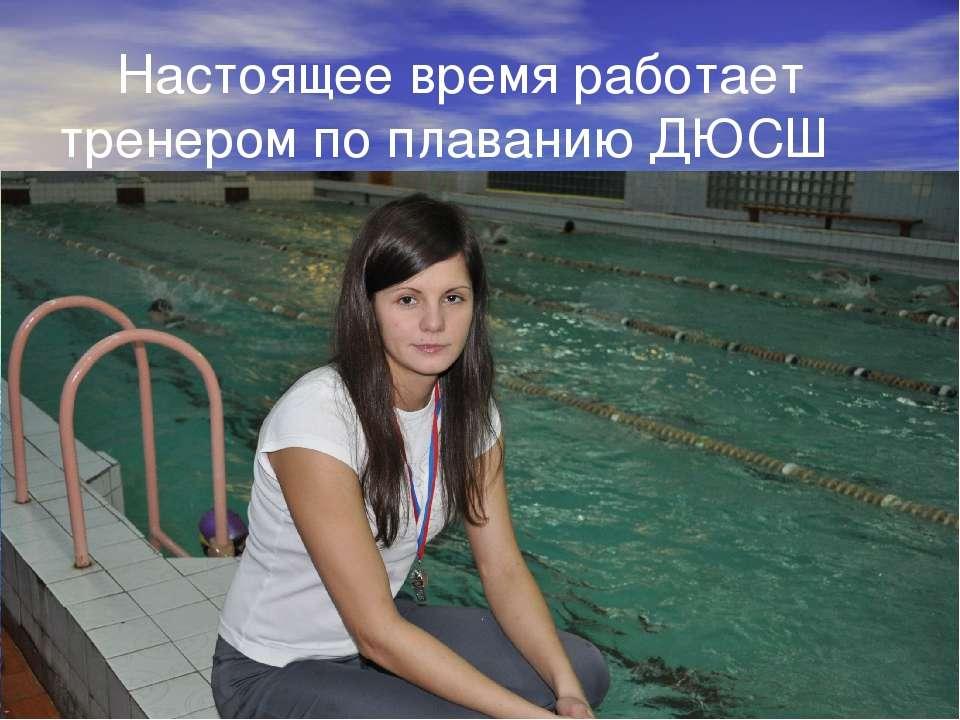 Настоящее время работает тренером по плаванию ДЮСШ