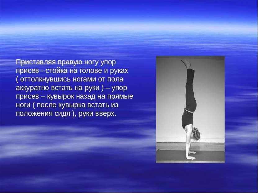 Приставляя правую ногу упор присев - стойка на голове и руках ( оттолкнувшись...