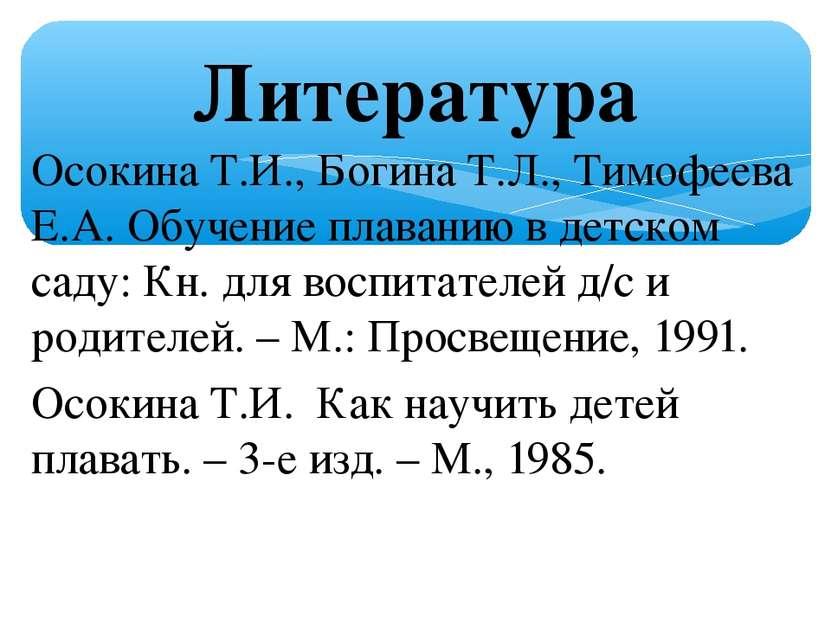 Литература Осокина Т.И., Богина Т.Л., Тимофеева Е.А. Обучение плаванию в детс...