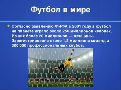 Футбол в мире Согласно заявлениюФИФАв 2001 году в футбол на планете играло ...