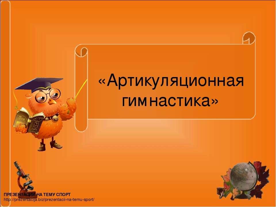 «Артикуляционная гимнастика» ПРЕЗЕНТАЦИИ НА ТЕМУ СПОРТ http://prezentacija.bi...