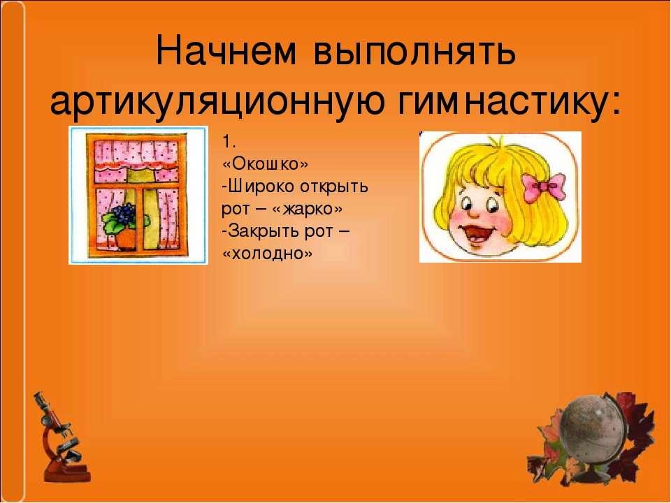 Начнем выполнять артикуляционную гимнастику: 1. «Окошко» -Широко открыть рот ...