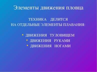 Элементы движения пловца ТЕХНИКА ДЕЛИТСЯ НА ОТДЕЛЬНЫЕ ЭЛЕМЕНТЫ ПЛАВАНИЯ: ДВИЖ...
