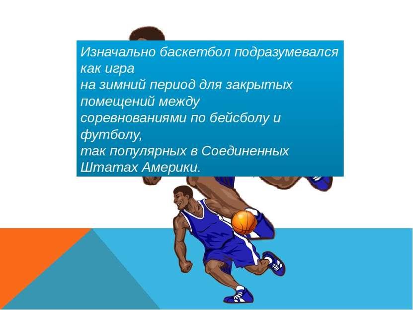 Изначально баскетбол подразумевался как игра на зимний период для закрытых по...