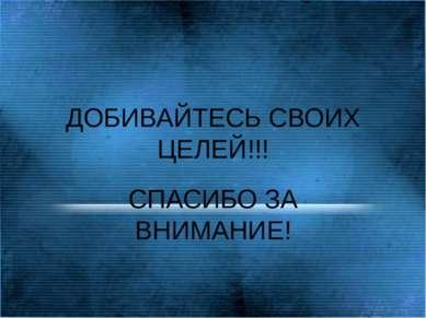ДОБИВАЙТЕСЬ СВОИХ ЦЕЛЕЙ!!! СПАСИБО ЗА ВНИМАНИЕ!