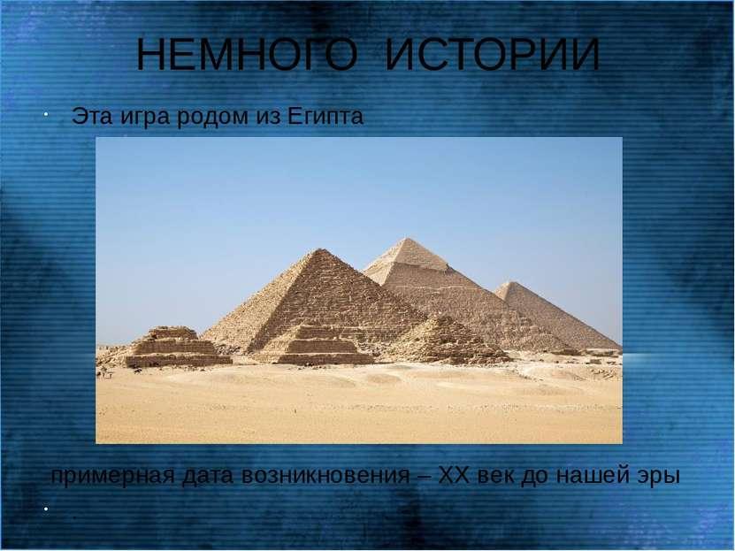 НЕМНОГО ИСТОРИИ Эта игра родом из Египта примерная дата возникновения – ХХ ве...