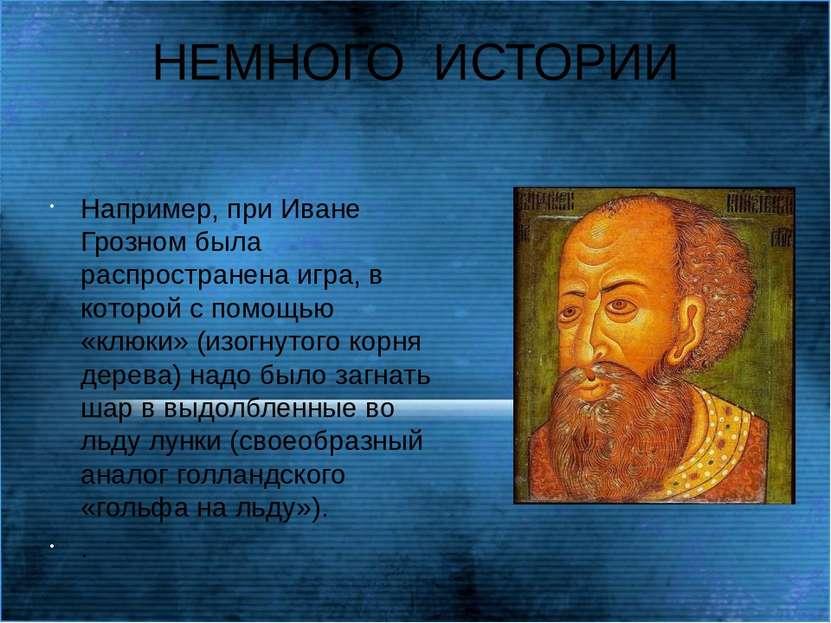 НЕМНОГО ИСТОРИИ Например, при Иване Грозном была распространена игра, в котор...