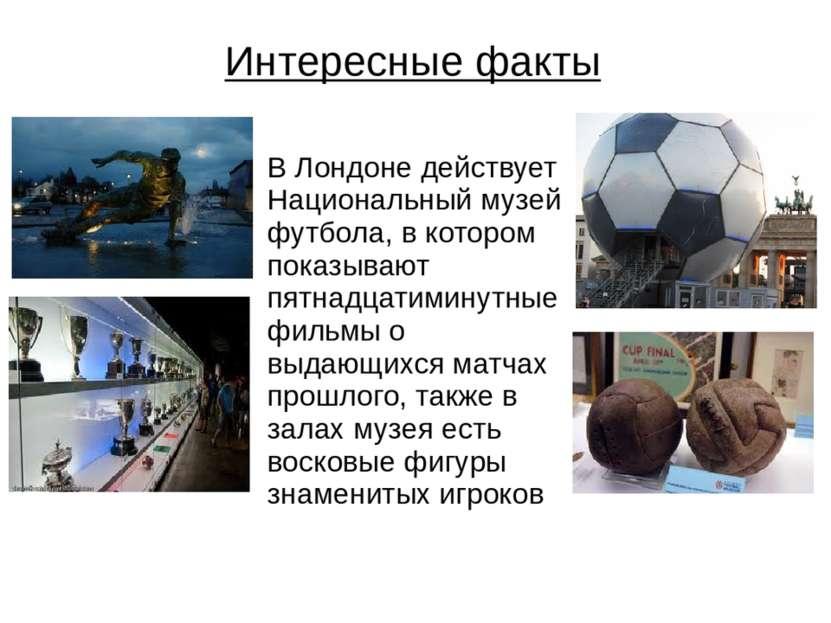 Интересные факты В Лондоне действует Национальный музей футбола, в котором по...