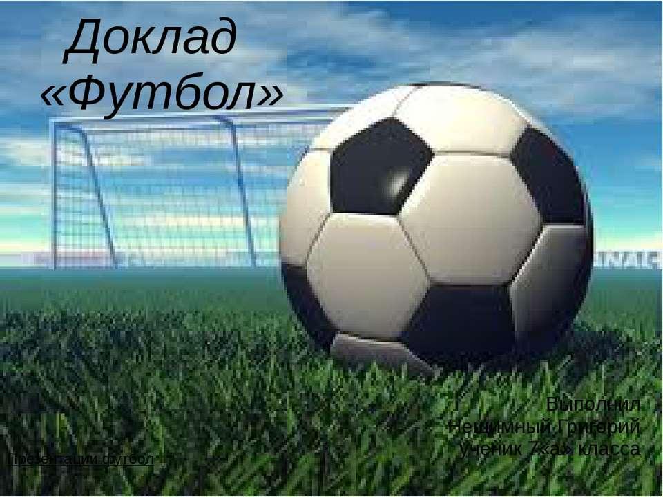 Доклад «Футбол» Выполнил Нещимный Григорий ученик 7«а» класса Презентации футбол