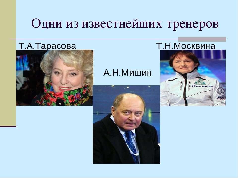 Одни из известнейших тренеров Т.А.Тарасова Т.Н.Москвина А.Н.Мишин