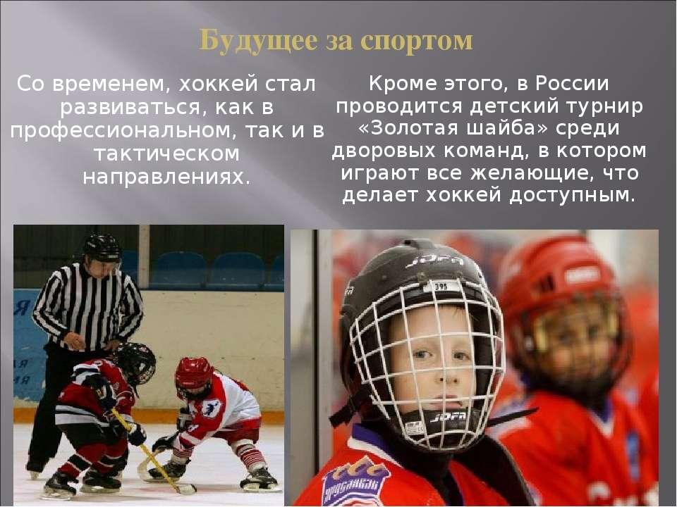Будущее за спортом Со временем, хоккей стал развиваться, как в профессиональн...