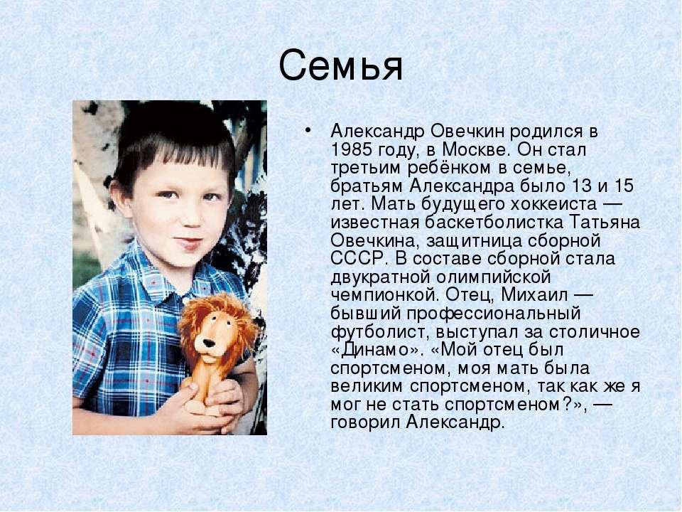 Семья Александр Овечкин родился в 1985 году, в Москве. Он стал третьим ребёнк...