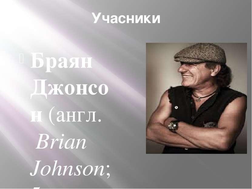 Учасники Браян Джонсон (англ. Brian Johnson; 5 жовтня 1947)— рок-музикант і ...