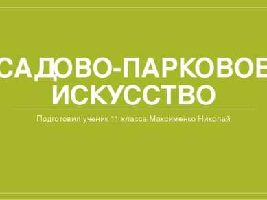 САДОВО-ПАРКОВОЕ ИСКУССТВО Подготовил ученик 11 класса Максименко Николай