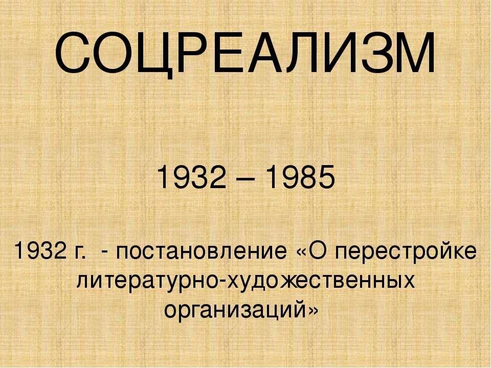 СОЦРЕАЛИЗМ 1932 – 1985 1932 г. - постановление «О перестройке литературно-худ...