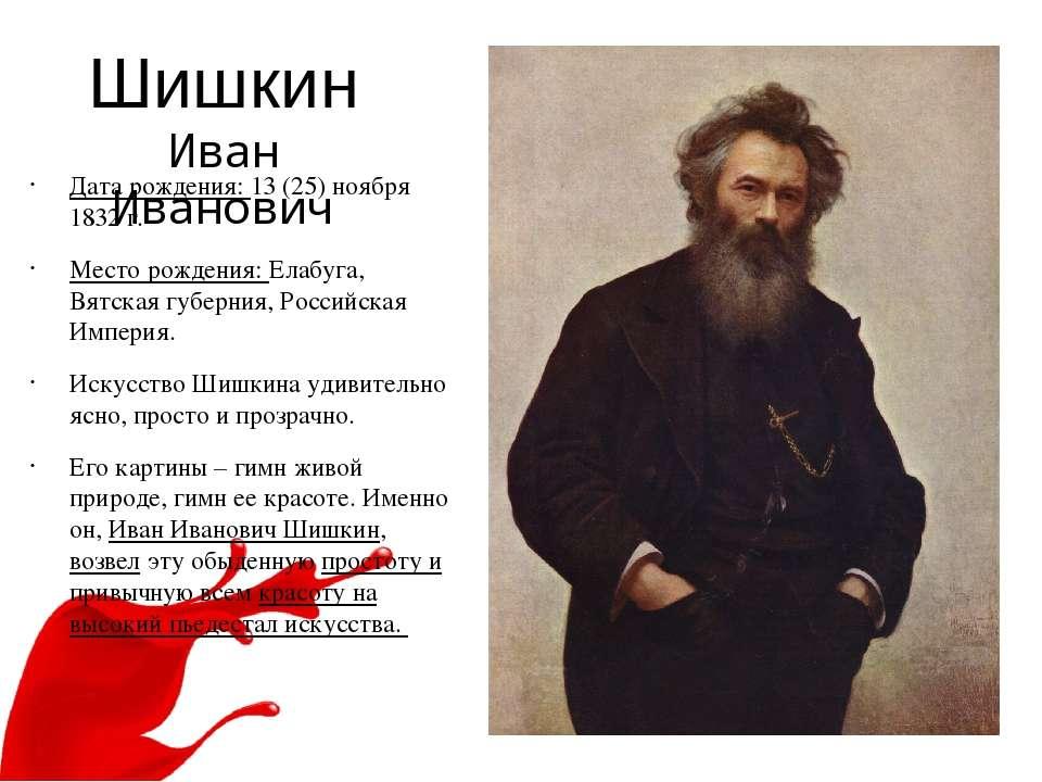 Шишкин Иван Иванович Дата рождения: 13 (25) ноября 1832 г. Место рождения: Ел...