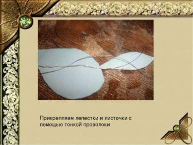 Прикрепляем лепестки и листочки с помощью тонкой проволоки