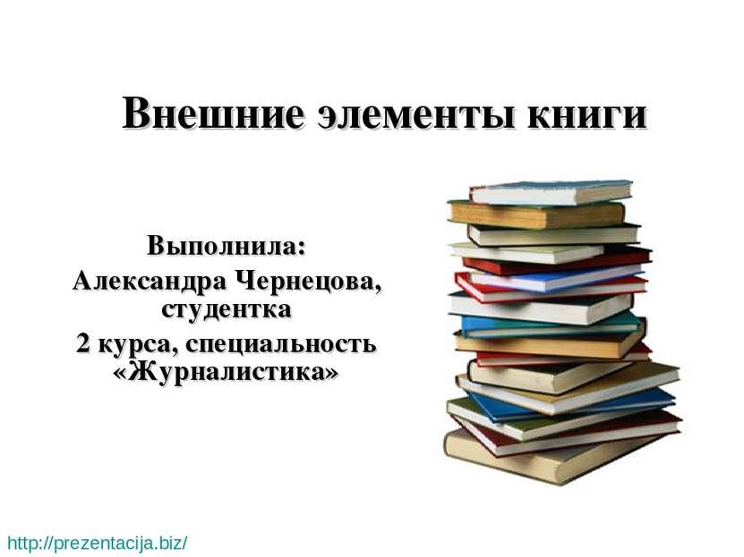 Внешние элементы книги Выполнила: Александра Чернецова, студентка 2 курса, сп...