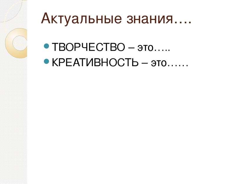 Актуальные знания…. ТВОРЧЕСТВО – это….. КРЕАТИВНОСТЬ – это……