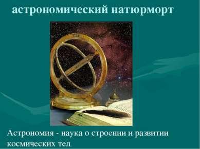 астрономический натюрморт Астрономия - наука о строении и развитии космически...