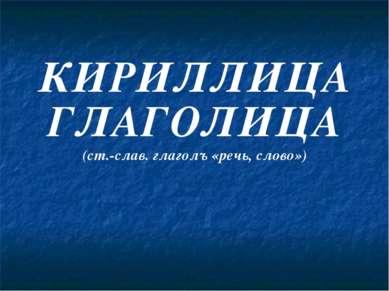 КИРИЛЛИЦА ГЛАГОЛИЦА (ст.-слав. глаголъ «речь, слово»)