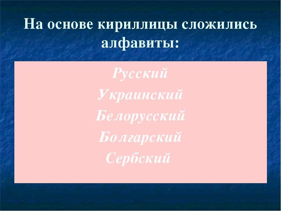 На основе кириллицы сложились алфавиты: Русский Украинский Белорусский Болгар...