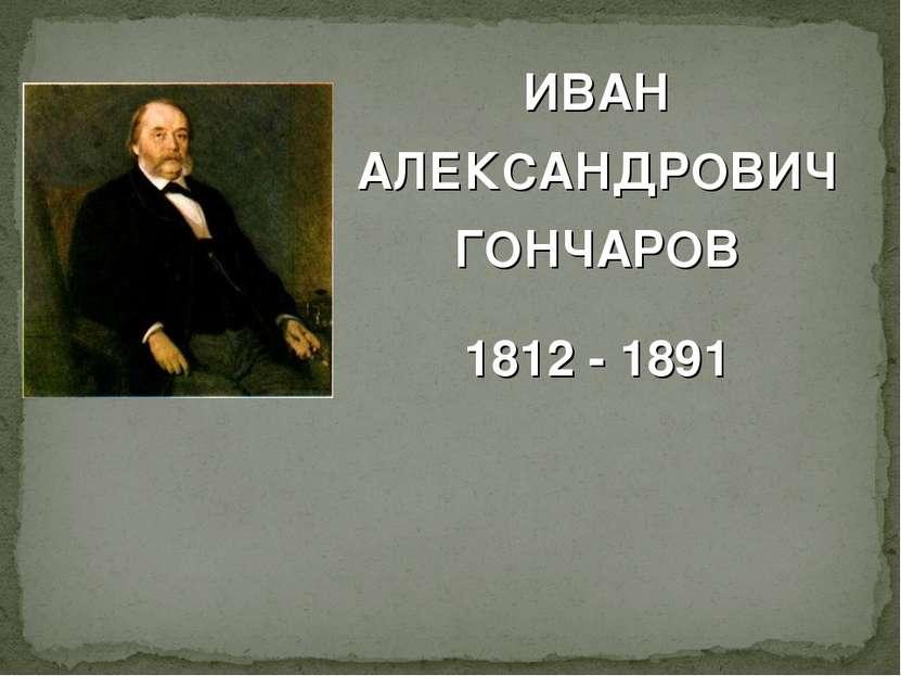 ИВАН АЛЕКСАНДРОВИЧ ГОНЧАРОВ 1812 - 1891