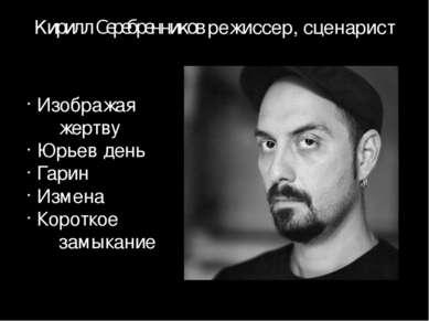 Кирилл Серебренников режиссер, сценарист Изображая жертву Юрьев день Гарин Из...