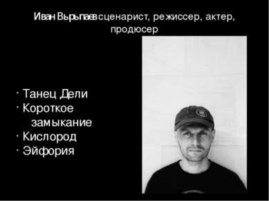 Иван Вырыпаев сценарист, режиссер, актер, продюсер Танец Дели Короткое замыка...