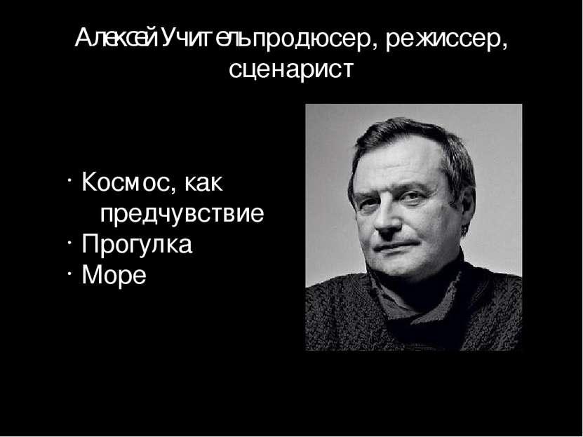 Алексей Учитель продюсер, режиссер, сценарист Космос, как предчувствие Прогул...