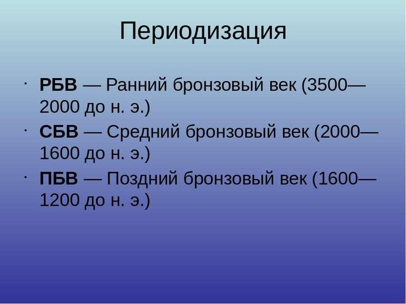 Периодизация РБВ— Ранний бронзовый век (3500—2000 дон.э.) СБВ— Средний бр...