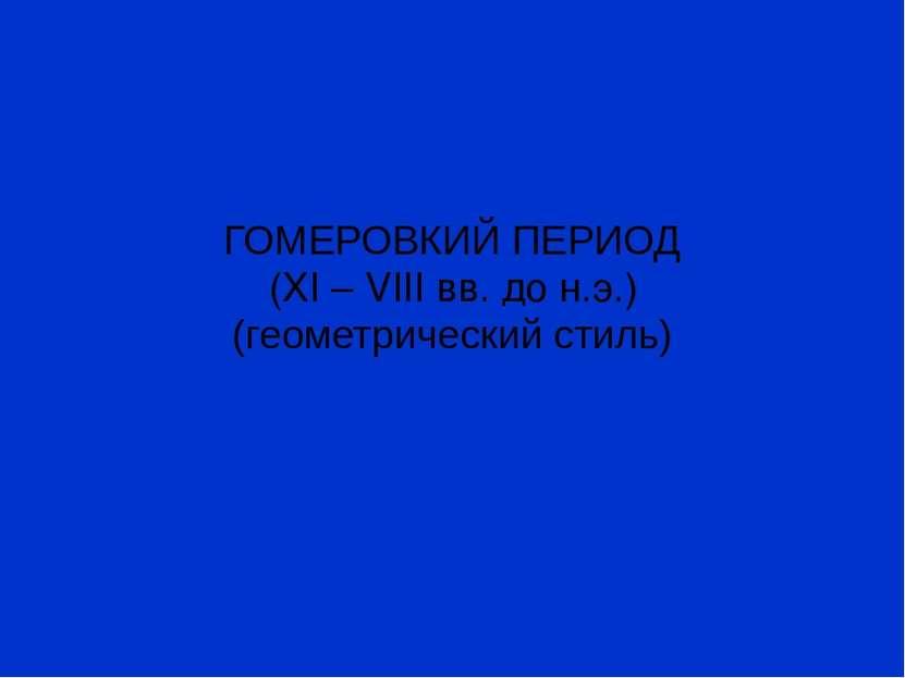 ГОМЕРОВКИЙ ПЕРИОД (XI – VIII вв. до н.э.) (геометрический стиль)