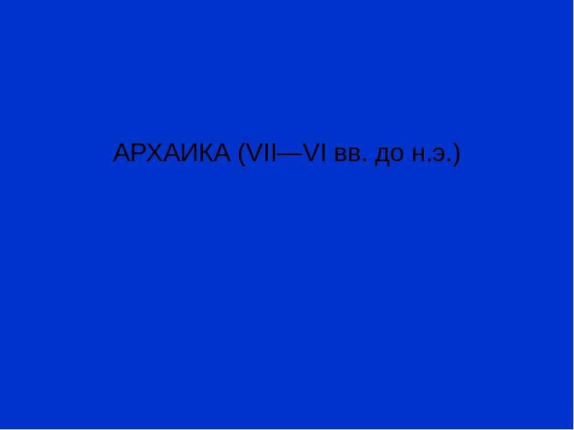 АРХАИКА (VII—VI вв. до н.э.)