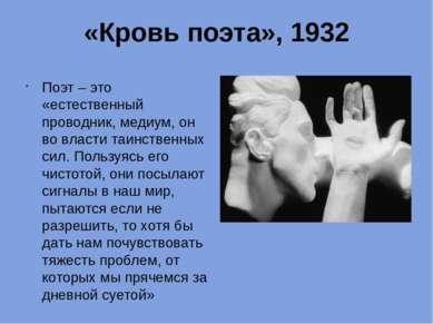 «Кровь поэта», 1932 Поэт – это «естественный проводник, медиум, он во власти ...