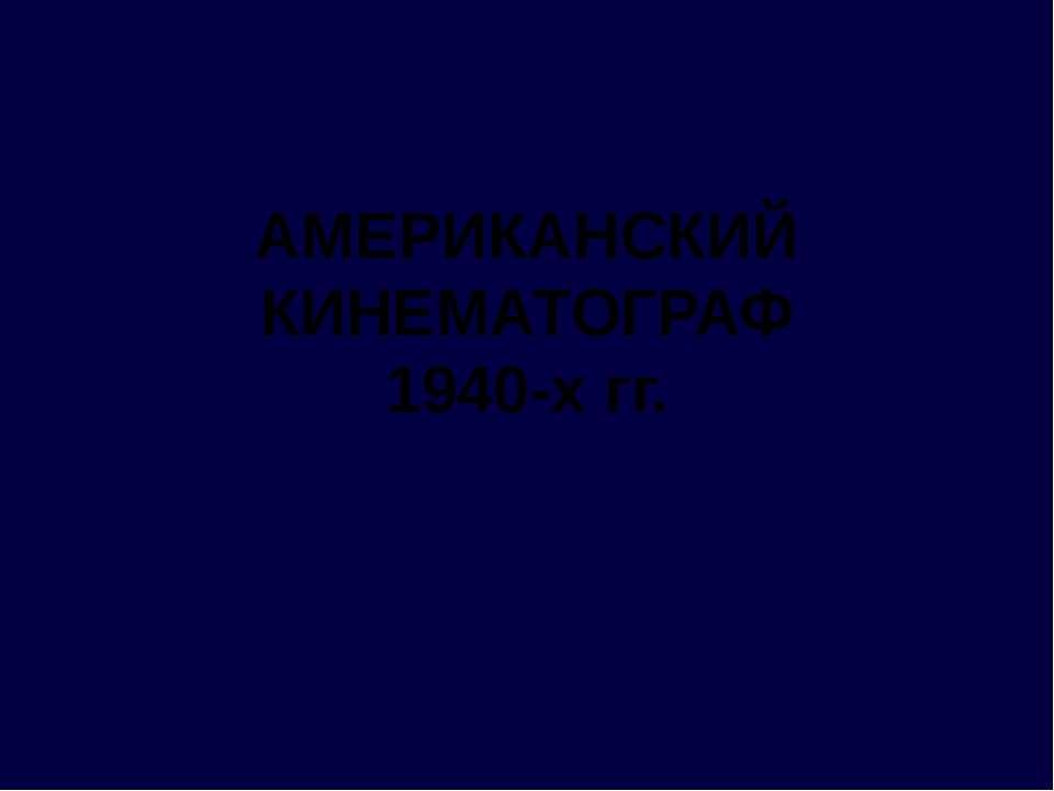АМЕРИКАНСКИЙ КИНЕМАТОГРАФ 1940-х гг.