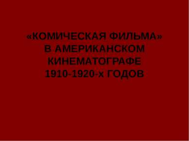 «КОМИЧЕСКАЯ ФИЛЬМА» В АМЕРИКАНСКОМ КИНЕМАТОГРАФЕ 1910-1920-х ГОДОВ