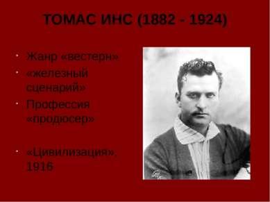 ТОМАС ИНС (1882 - 1924) Жанр «вестерн» «железный сценарий» Профессия «продюсе...