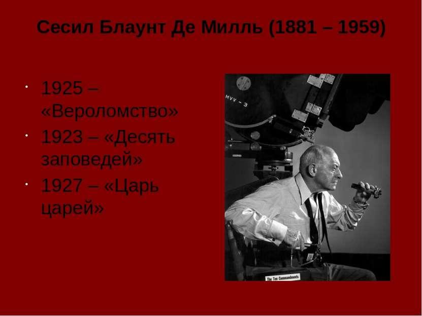 Сесил Блаунт Де Милль (1881 – 1959) 1925 – «Вероломство» 1923 – «Десять запов...