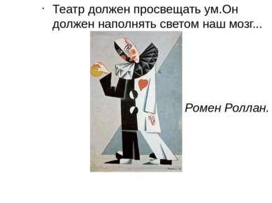 Театр должен просвещать ум.Он должен наполнять светом наш мозг... Ромен Роллан.